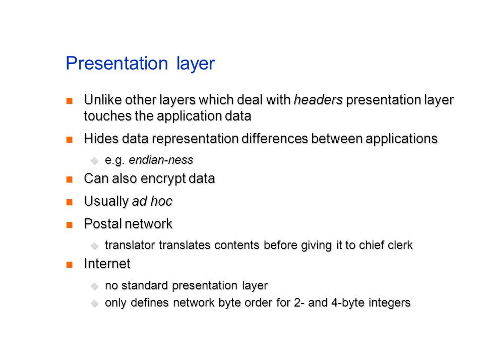 Presentation layer Unlike other layers which deal with headers presentation layer touches the application data Unlike other layers which deal with headers presentation layer touches the application data Hides data representation differences between applications Hides data representation differences between applications e.g.