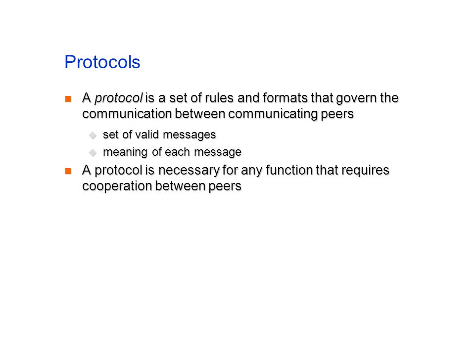Protocols A protocol is a set of rules and formats that govern the communication between communicating peers A protocol is a set of rules and formats that govern the communication between communicating peers set of valid messages set of valid messages meaning of each message meaning of each message A protocol is necessary for any function that requires cooperation between peers A protocol is necessary for any function that requires cooperation between peers