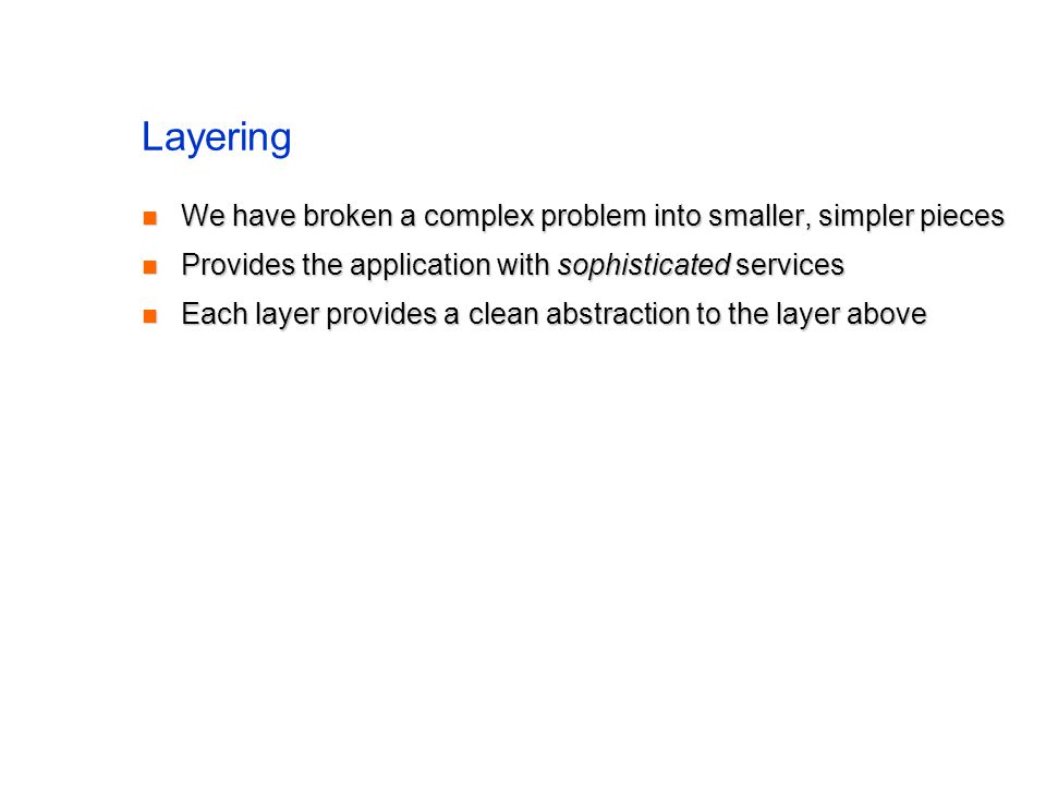 Layering We have broken a complex problem into smaller, simpler pieces We have broken a complex problem into smaller, simpler pieces Provides the application with sophisticated services Provides the application with sophisticated services Each layer provides a clean abstraction to the layer above Each layer provides a clean abstraction to the layer above
