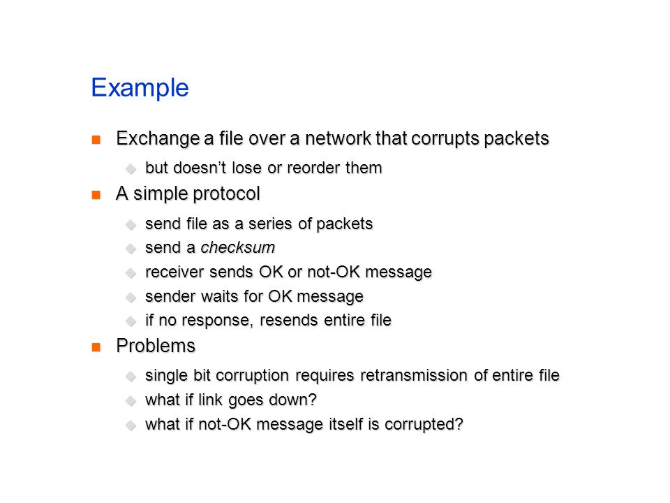 Example Exchange a file over a network that corrupts packets Exchange a file over a network that corrupts packets but doesnt lose or reorder them but doesnt lose or reorder them A simple protocol A simple protocol send file as a series of packets send file as a series of packets send a checksum send a checksum receiver sends OK or not-OK message receiver sends OK or not-OK message sender waits for OK message sender waits for OK message if no response, resends entire file if no response, resends entire file Problems Problems single bit corruption requires retransmission of entire file single bit corruption requires retransmission of entire file what if link goes down.