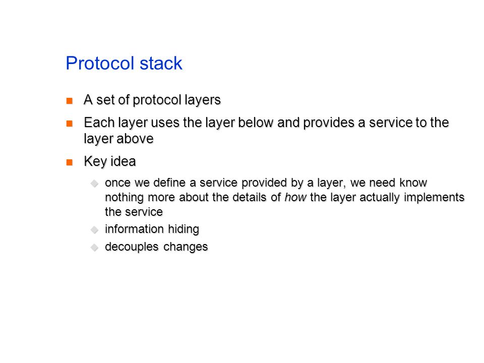 Protocol stack A set of protocol layers A set of protocol layers Each layer uses the layer below and provides a service to the layer above Each layer uses the layer below and provides a service to the layer above Key idea Key idea once we define a service provided by a layer, we need know nothing more about the details of how the layer actually implements the service once we define a service provided by a layer, we need know nothing more about the details of how the layer actually implements the service information hiding information hiding decouples changes decouples changes
