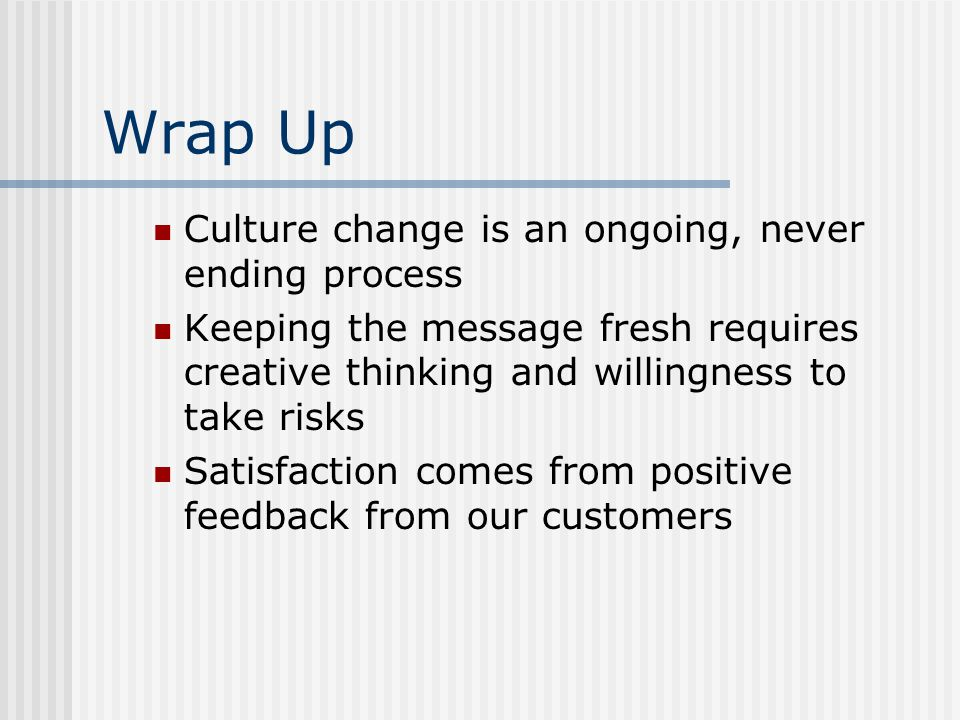 Wrap Up Culture change is an ongoing, never ending process Keeping the message fresh requires creative thinking and willingness to take risks Satisfaction comes from positive feedback from our customers