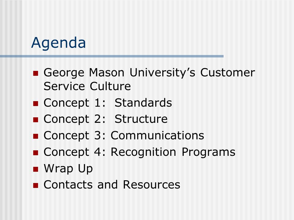 Agenda George Mason Universitys Customer Service Culture Concept 1: Standards Concept 2: Structure Concept 3: Communications Concept 4: Recognition Programs Wrap Up Contacts and Resources
