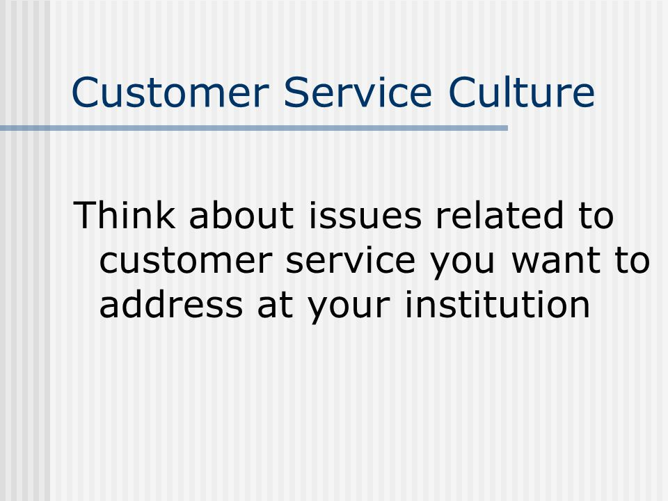 Customer Service Culture Think about issues related to customer service you want to address at your institution