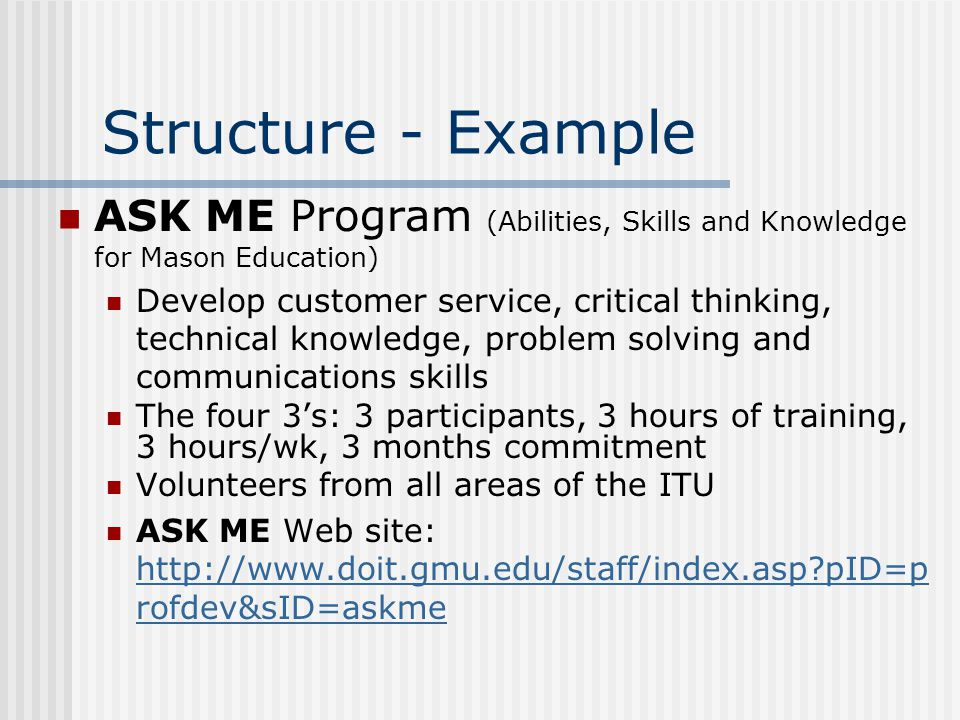 Structure - Example ASK ME Program (Abilities, Skills and Knowledge for Mason Education) Develop customer service, critical thinking, technical knowledge, problem solving and communications skills The four 3s: 3 participants, 3 hours of training, 3 hours/wk, 3 months commitment Volunteers from all areas of the ITU ASK ME Web site: http://www.doit.gmu.edu/staff/index.asp pID=p rofdev&sID=askme