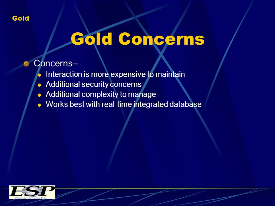 Gold Concerns Concerns– Interaction is more expensive to maintain Additional security concerns Additional complexity to manage Works best with real-time integrated database Gold