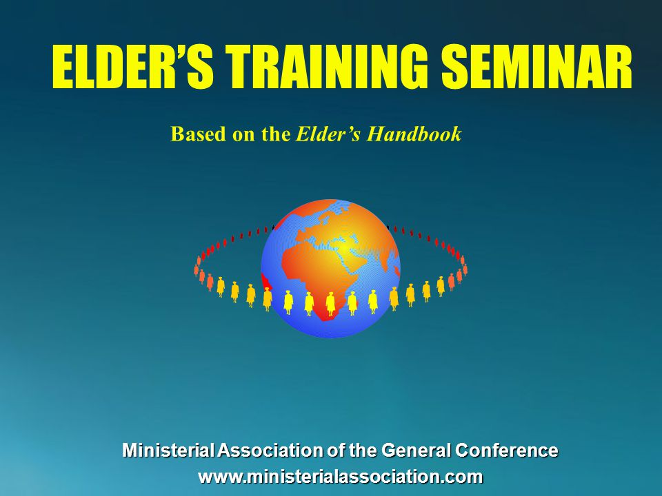 ELDERS TRAINING SEMINAR Based on the Elders Handbook Ministerial Association of the General Conference www.ministerialassociation.com