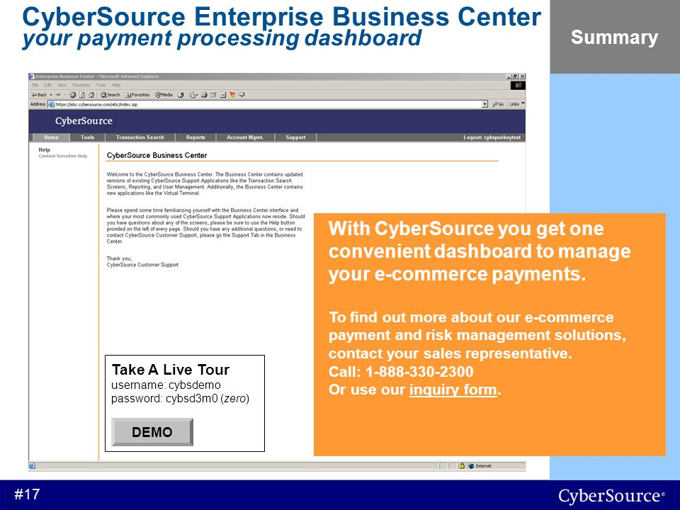 #17 CyberSource Enterprise Business Center your payment processing dashboard Summary With CyberSource you get one convenient dashboard to manage your e-commerce payments.