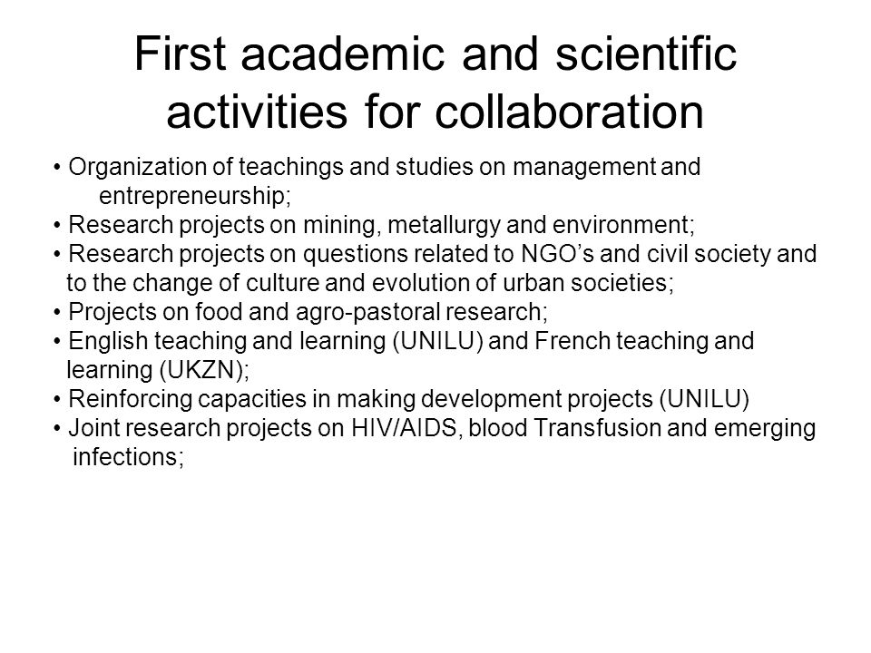 First academic and scientific activities for collaboration Organization of teachings and studies on management and entrepreneurship; Research projects on mining, metallurgy and environment; Research projects on questions related to NGOs and civil society and to the change of culture and evolution of urban societies; Projects on food and agro-pastoral research; English teaching and learning (UNILU) and French teaching and learning (UKZN); Reinforcing capacities in making development projects (UNILU) Joint research projects on HIV/AIDS, blood Transfusion and emerging infections;