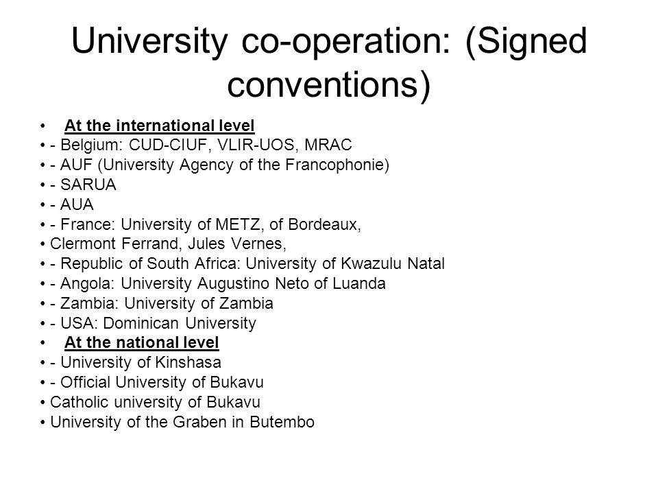 University co-operation: (Signed conventions) At the international level - Belgium: CUD-CIUF, VLIR-UOS, MRAC - AUF (University Agency of the Francophonie) - SARUA - AUA - France: University of METZ, of Bordeaux, Clermont Ferrand, Jules Vernes, - Republic of South Africa: University of Kwazulu Natal - Angola: University Augustino Neto of Luanda - Zambia: University of Zambia - USA: Dominican University At the national level - University of Kinshasa - Official University of Bukavu Catholic university of Bukavu University of the Graben in Butembo