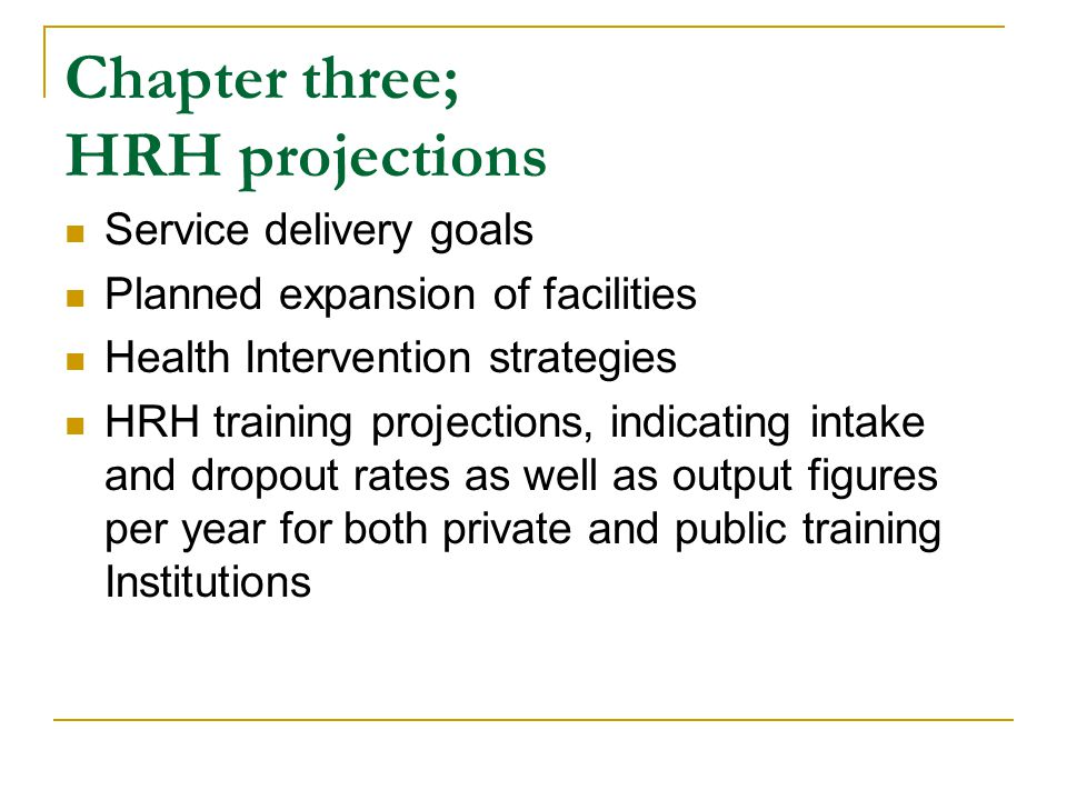 Chapter three; HRH projections Service delivery goals Planned expansion of facilities Health Intervention strategies HRH training projections, indicating intake and dropout rates as well as output figures per year for both private and public training Institutions