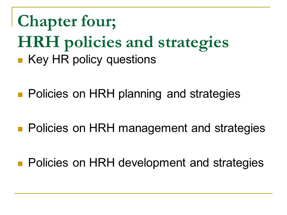 Chapter four; HRH policies and strategies Key HR policy questions Policies on HRH planning and strategies Policies on HRH management and strategies Policies on HRH development and strategies