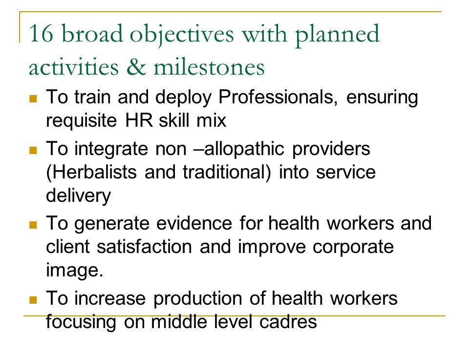 16 broad objectives with planned activities & milestones To train and deploy Professionals, ensuring requisite HR skill mix To integrate non –allopathic providers (Herbalists and traditional) into service delivery To generate evidence for health workers and client satisfaction and improve corporate image.