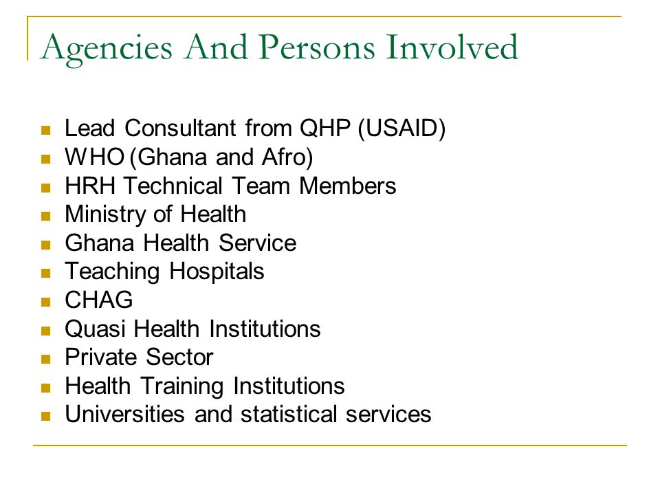 Agencies And Persons Involved Lead Consultant from QHP (USAID) WHO (Ghana and Afro) HRH Technical Team Members Ministry of Health Ghana Health Service Teaching Hospitals CHAG Quasi Health Institutions Private Sector Health Training Institutions Universities and statistical services