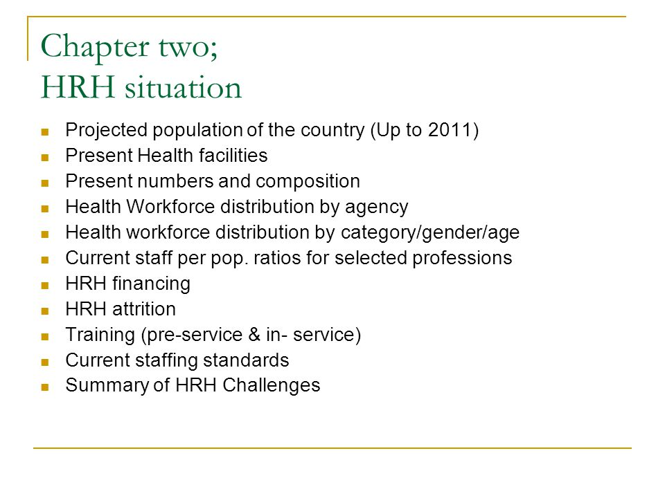 Chapter two; HRH situation Projected population of the country (Up to 2011) Present Health facilities Present numbers and composition Health Workforce distribution by agency Health workforce distribution by category/gender/age Current staff per pop.