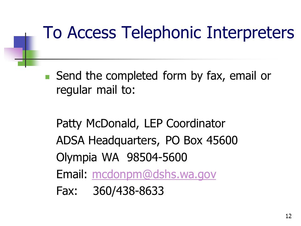 12 To Access Telephonic Interpreters Send the completed form by fax, email or regular mail to: Patty McDonald, LEP Coordinator ADSA Headquarters, PO Box 45600 Olympia WA 98504-5600 Email: mcdonpm@dshs.wa.govmcdonpm@dshs.wa.gov Fax: 360/438-8633