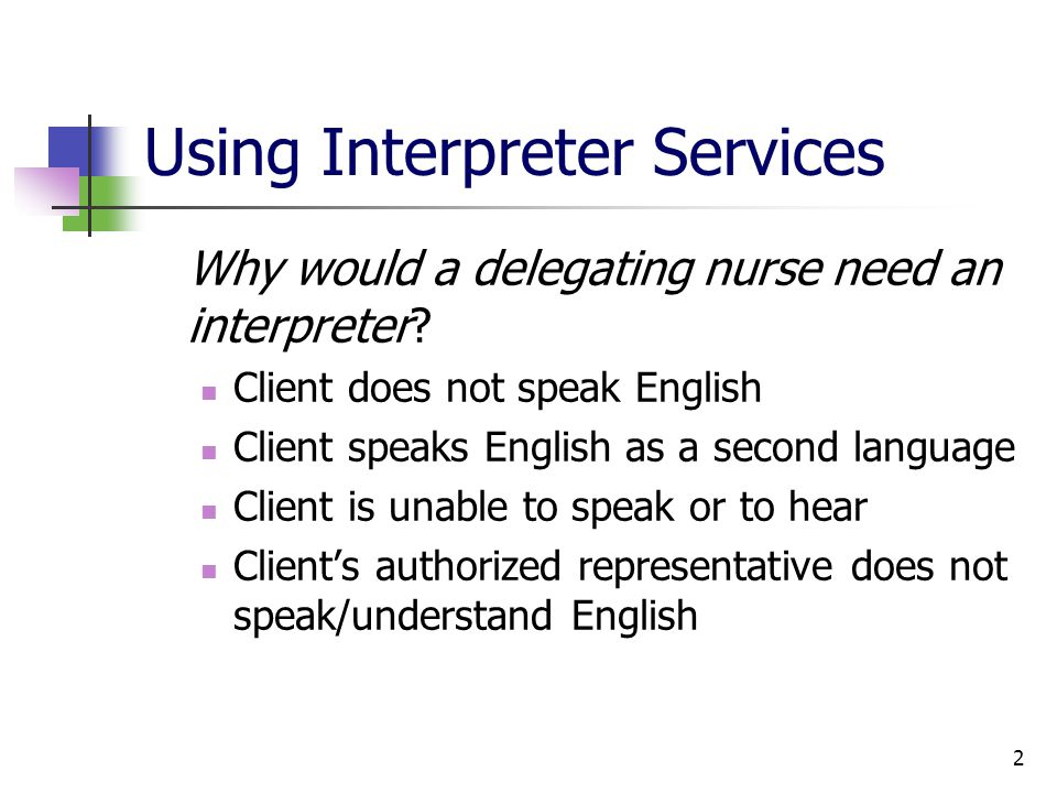 2 Using Interpreter Services Why would a delegating nurse need an interpreter.