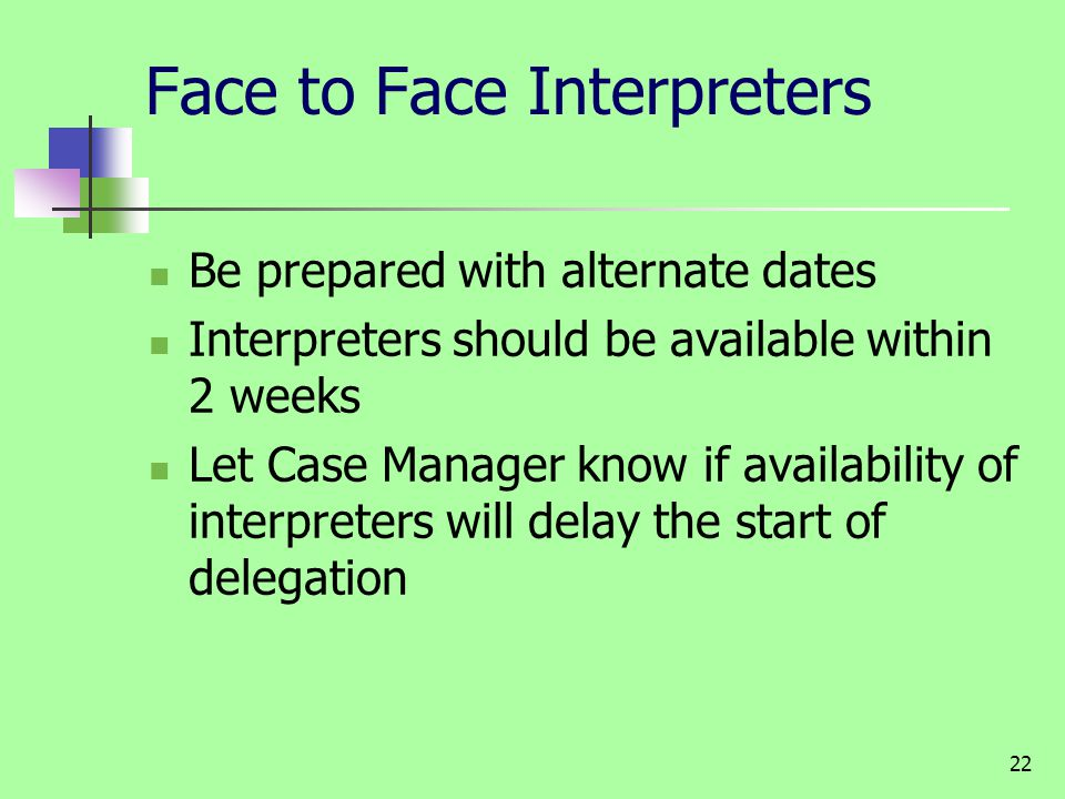 22 Face to Face Interpreters Be prepared with alternate dates Interpreters should be available within 2 weeks Let Case Manager know if availability of interpreters will delay the start of delegation