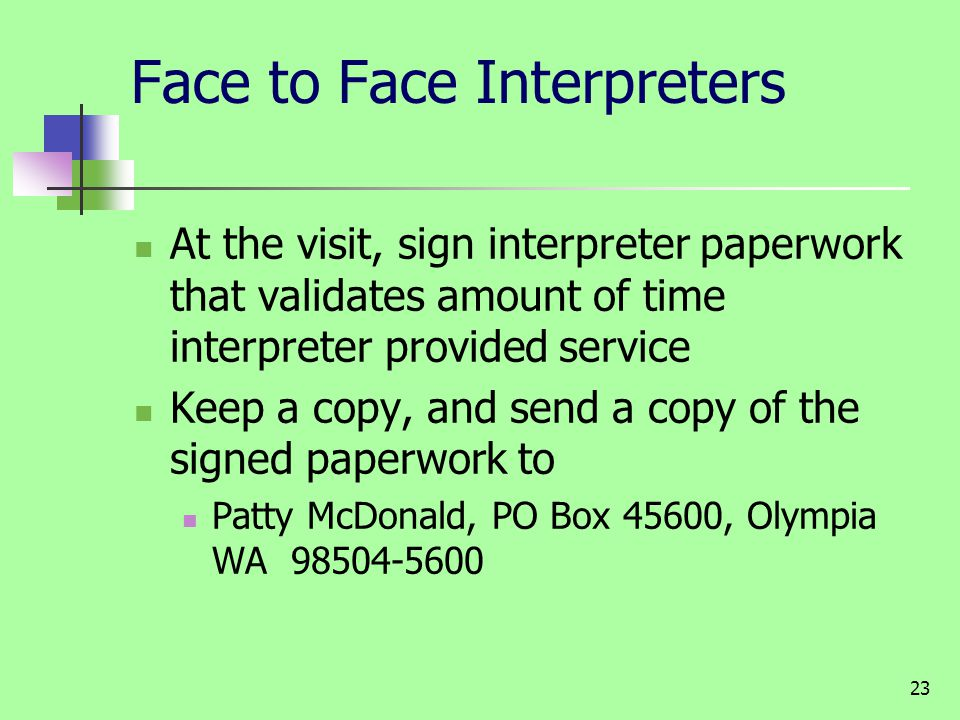 23 Face to Face Interpreters At the visit, sign interpreter paperwork that validates amount of time interpreter provided service Keep a copy, and send a copy of the signed paperwork to Patty McDonald, PO Box 45600, Olympia WA 98504-5600