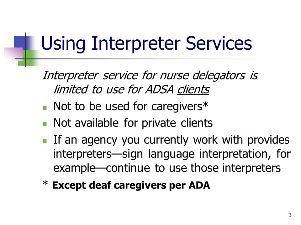 3 Using Interpreter Services Interpreter service for nurse delegators is limited to use for ADSA clients Not to be used for caregivers* Not available for private clients If an agency you currently work with provides interpreterssign language interpretation, for examplecontinue to use those interpreters * Except deaf caregivers per ADA