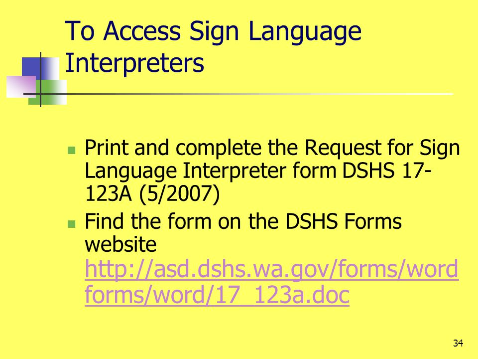 34 To Access Sign Language Interpreters Print and complete the Request for Sign Language Interpreter form DSHS 17- 123A (5/2007) Find the form on the DSHS Forms website http://asd.dshs.wa.gov/forms/word forms/word/17_123a.doc http://asd.dshs.wa.gov/forms/word forms/word/17_123a.doc
