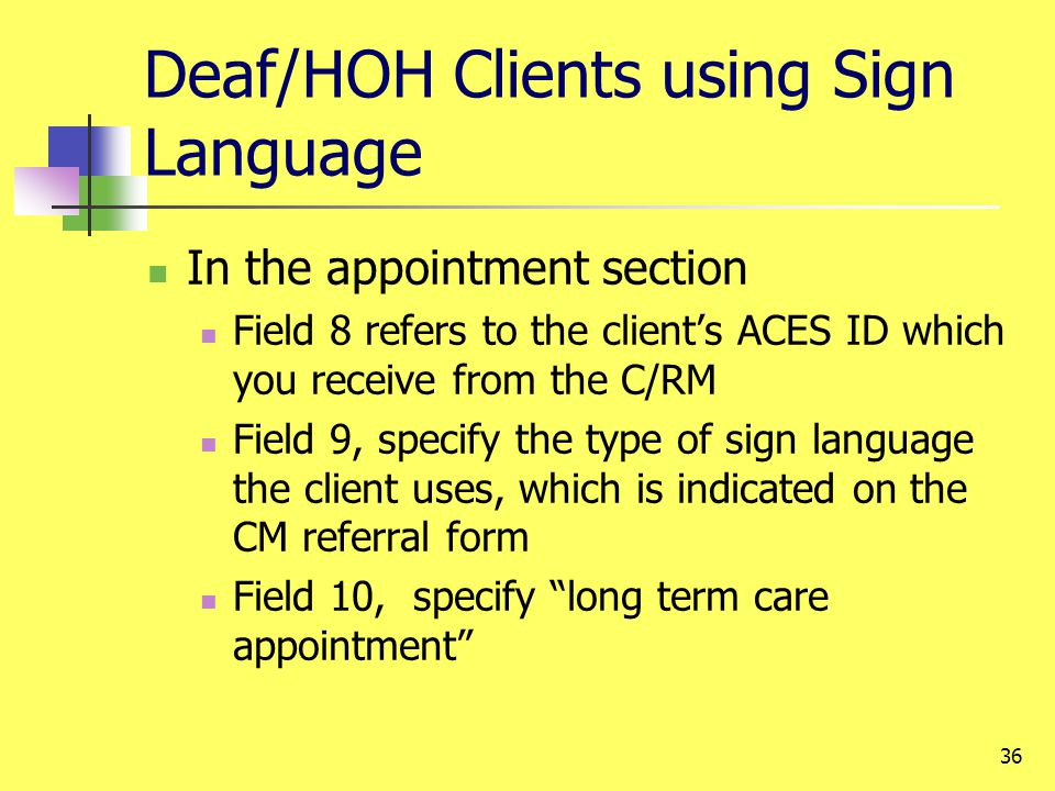 36 Deaf/HOH Clients using Sign Language In the appointment section Field 8 refers to the clients ACES ID which you receive from the C/RM Field 9, specify the type of sign language the client uses, which is indicated on the CM referral form Field 10, specify long term care appointment