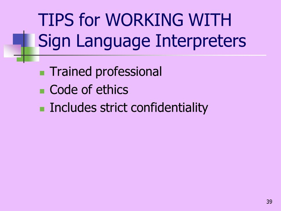 39 TIPS for WORKING WITH Sign Language Interpreters Trained professional Code of ethics Includes strict confidentiality