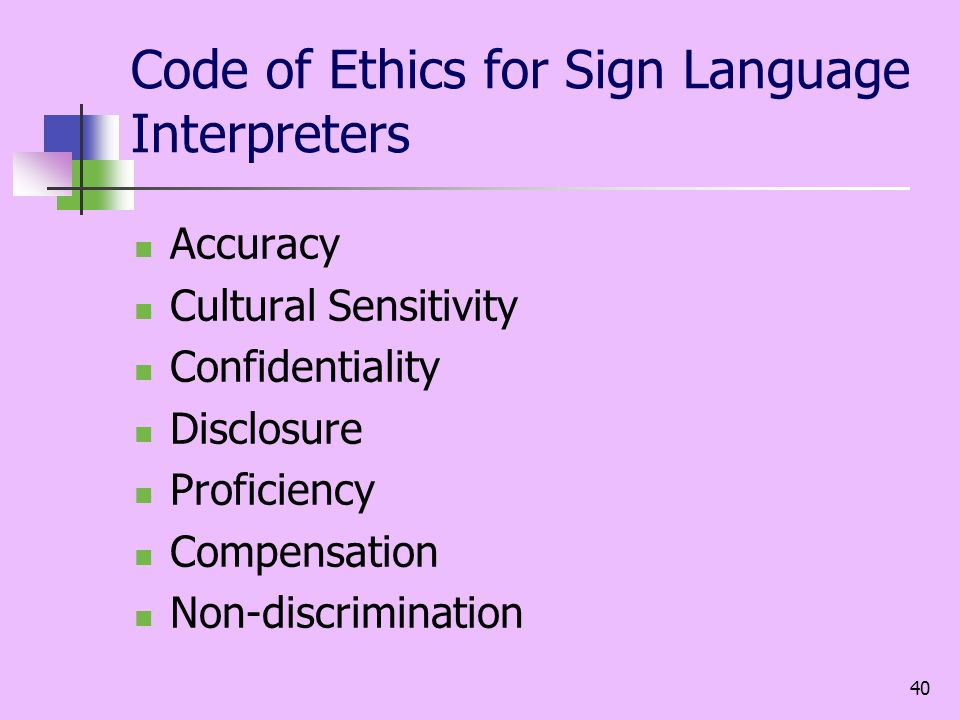 40 Code of Ethics for Sign Language Interpreters Accuracy Cultural Sensitivity Confidentiality Disclosure Proficiency Compensation Non-discrimination