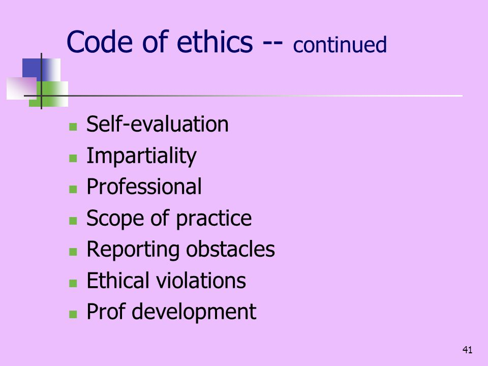 41 Code of ethics -- continued Self-evaluation Impartiality Professional Scope of practice Reporting obstacles Ethical violations Prof development