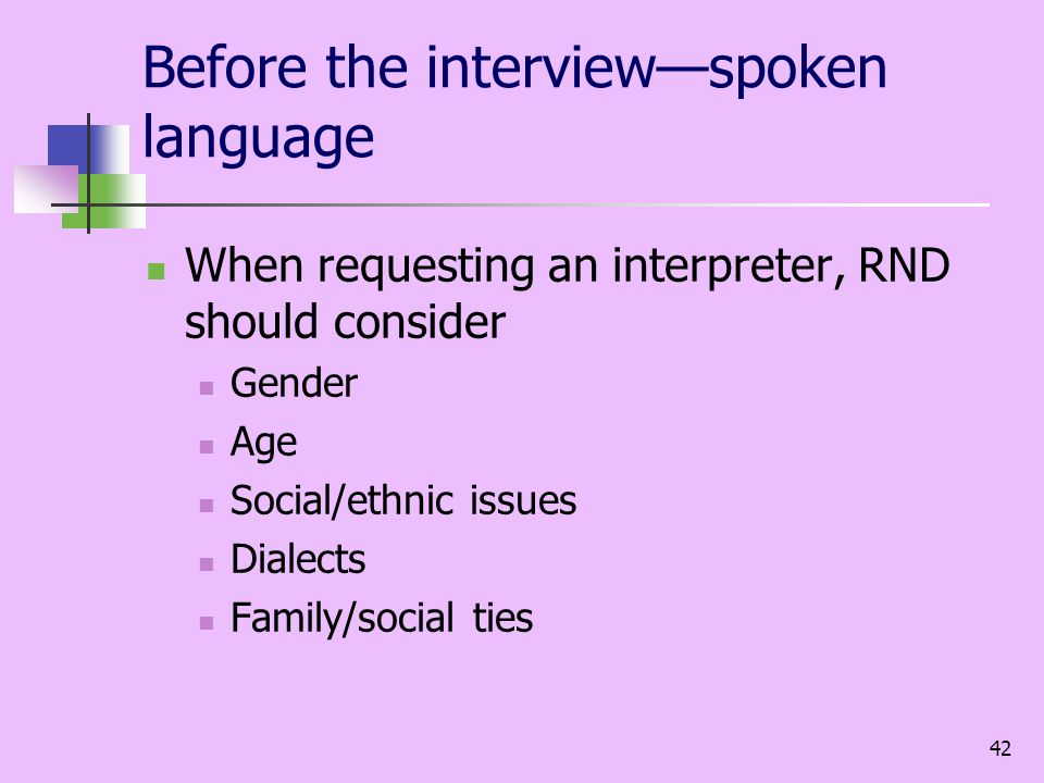 42 Before the interviewspoken language When requesting an interpreter, RND should consider Gender Age Social/ethnic issues Dialects Family/social ties