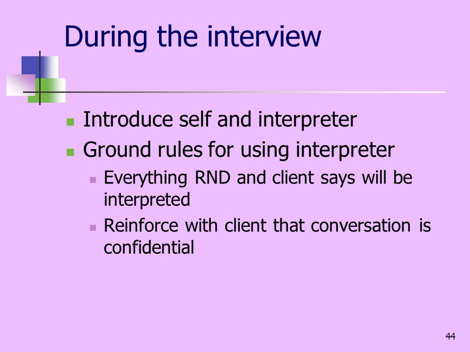 44 During the interview Introduce self and interpreter Ground rules for using interpreter Everything RND and client says will be interpreted Reinforce with client that conversation is confidential