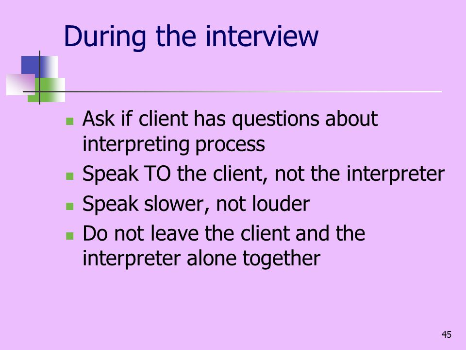 45 During the interview Ask if client has questions about interpreting process Speak TO the client, not the interpreter Speak slower, not louder Do not leave the client and the interpreter alone together