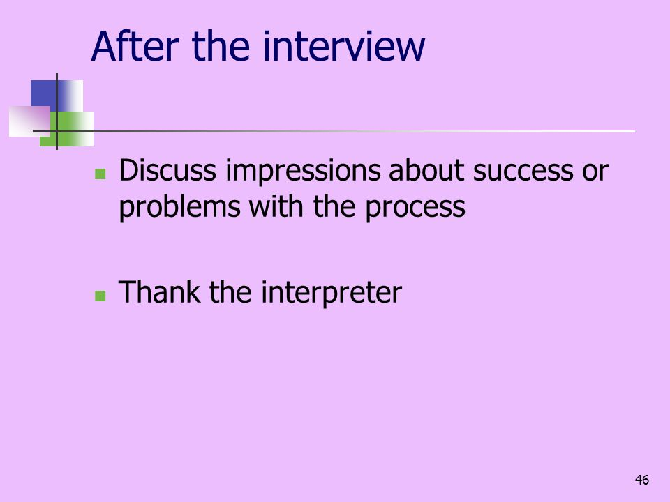 46 After the interview Discuss impressions about success or problems with the process Thank the interpreter