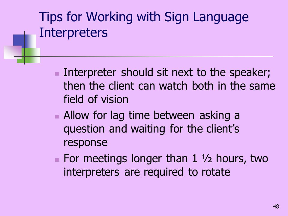 48 Tips for Working with Sign Language Interpreters Interpreter should sit next to the speaker; then the client can watch both in the same field of vision Allow for lag time between asking a question and waiting for the clients response For meetings longer than 1 ½ hours, two interpreters are required to rotate