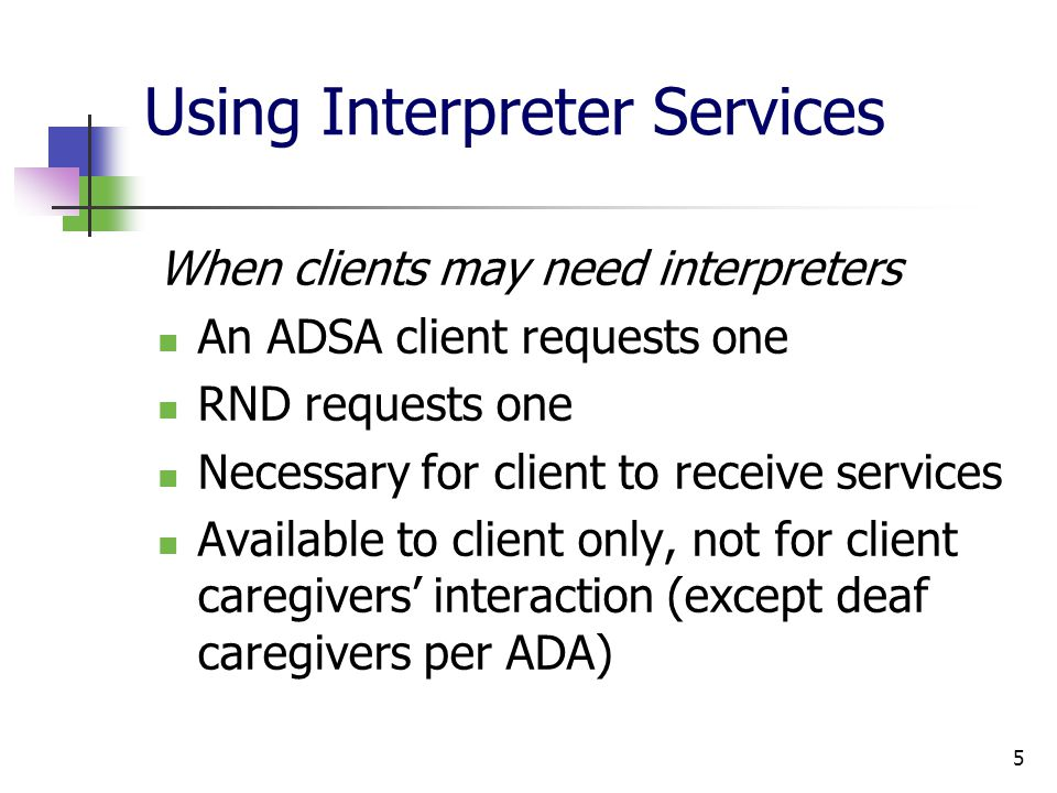 5 Using Interpreter Services When clients may need interpreters An ADSA client requests one RND requests one Necessary for client to receive services Available to client only, not for client caregivers interaction (except deaf caregivers per ADA)