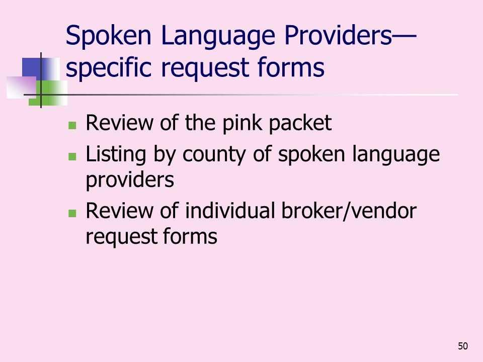 50 Spoken Language Providers specific request forms Review of the pink packet Listing by county of spoken language providers Review of individual broker/vendor request forms