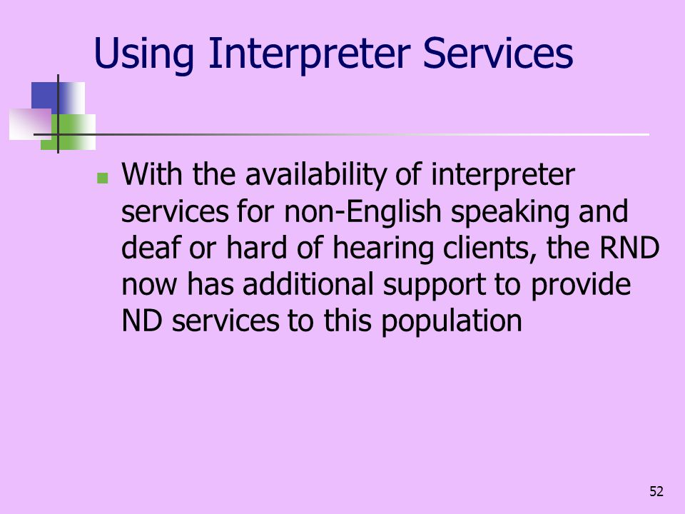52 Using Interpreter Services With the availability of interpreter services for non-English speaking and deaf or hard of hearing clients, the RND now has additional support to provide ND services to this population