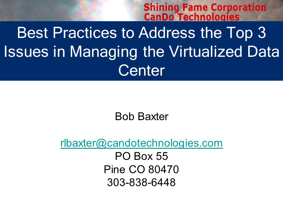 Bob Baxter rlbaxter@candotechnologies.com PO Box 55 Pine CO 80470 303-838-6448 Best Practices to Address the Top 3 Issues in Managing the Virtualized Data Center
