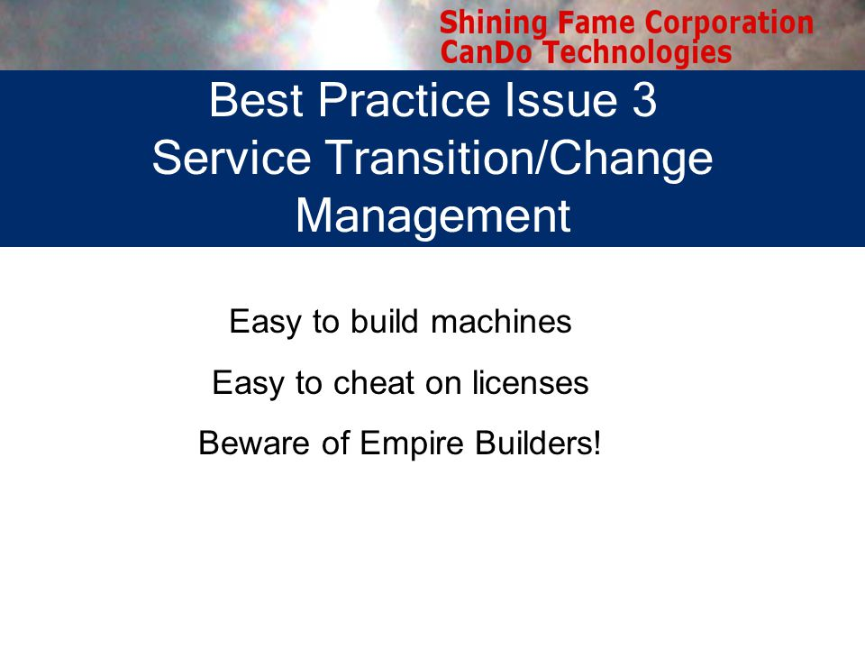 Best Practice Issue 3 Service Transition/Change Management Easy to build machines Easy to cheat on licenses Beware of Empire Builders!