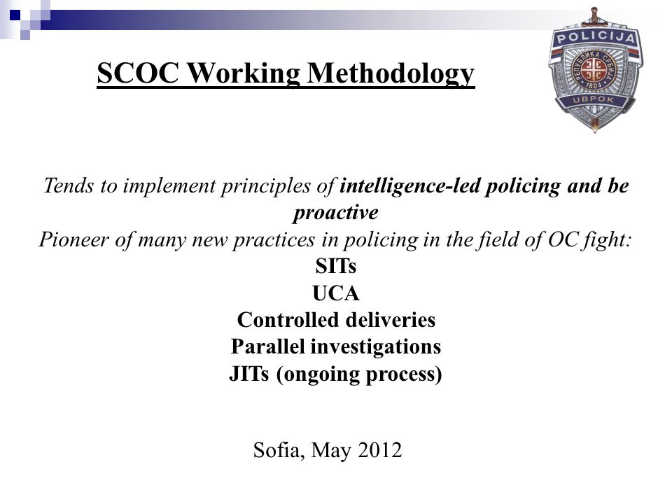 SCOC Working Methodology Tends to implement principles of intelligence-led policing and be proactive Pioneer of many new practices in policing in the field of OC fight: SITs UCA Controlled deliveries Parallel investigations JITs (ongoing process) Sofia, May 2012