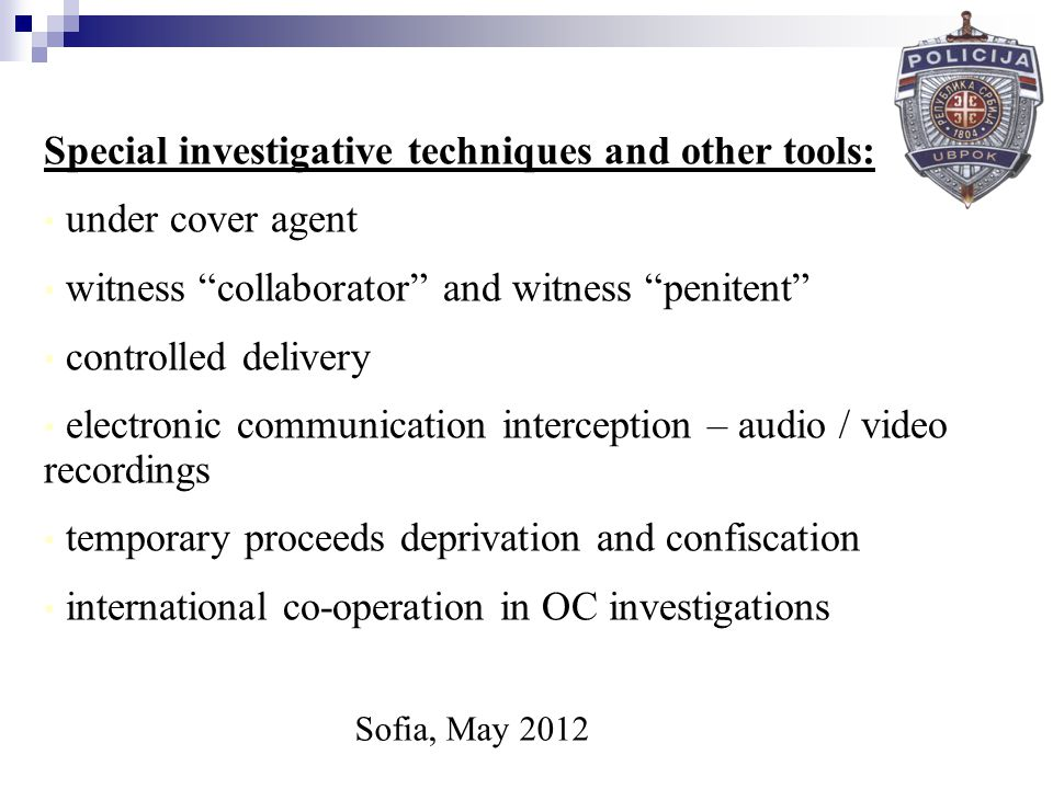 Sofia, May 2012 Special investigative techniques and other tools: under cover agent witness collaborator and witness penitent controlled delivery electronic communication interception – audio / video recordings temporary proceeds deprivation and confiscation international co-operation in OC investigations