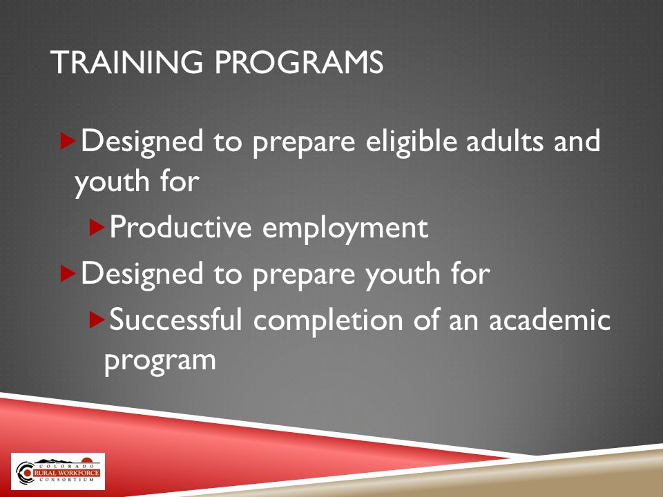 TRAINING PROGRAMS Designed to prepare eligible adults and youth for Productive employment Designed to prepare youth for Successful completion of an academic program