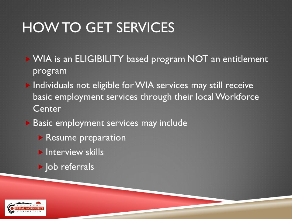 HOW TO GET SERVICES WIA is an ELIGIBILITY based program NOT an entitlement program Individuals not eligible for WIA services may still receive basic employment services through their local Workforce Center Basic employment services may include Resume preparation Interview skills Job referrals