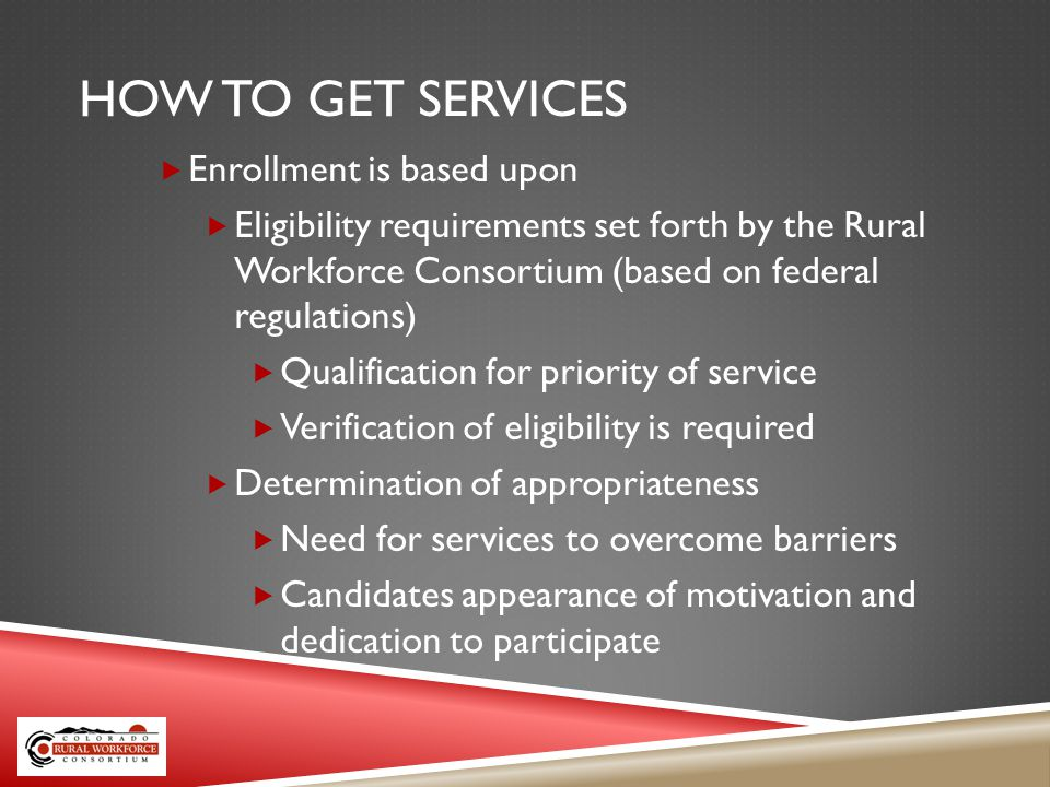 HOW TO GET SERVICES Enrollment is based upon Eligibility requirements set forth by the Rural Workforce Consortium (based on federal regulations) Qualification for priority of service Verification of eligibility is required Determination of appropriateness Need for services to overcome barriers Candidates appearance of motivation and dedication to participate