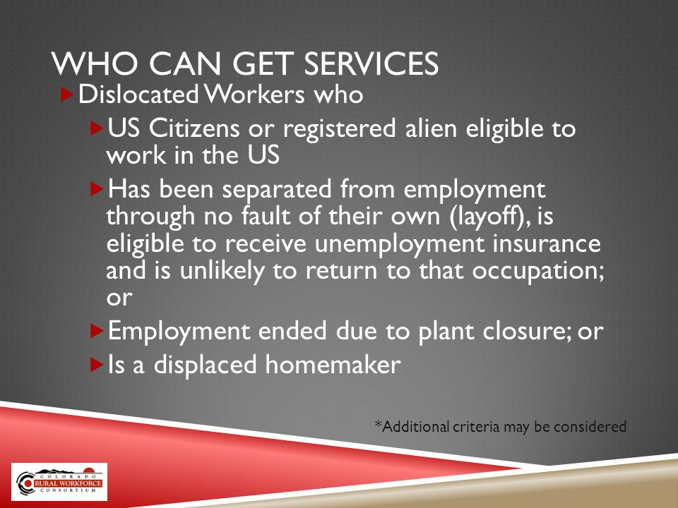 WHO CAN GET SERVICES Dislocated Workers who US Citizens or registered alien eligible to work in the US Has been separated from employment through no fault of their own (layoff), is eligible to receive unemployment insurance and is unlikely to return to that occupation; or Employment ended due to plant closure; or Is a displaced homemaker *Additional criteria may be considered