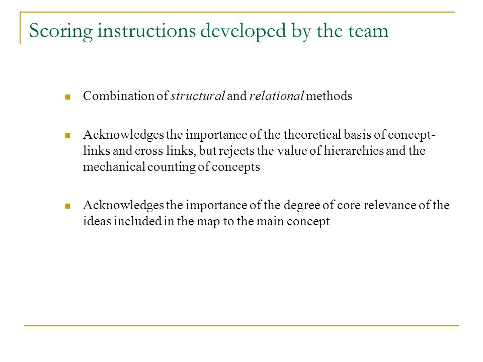 Scoring instructions developed by the team Combination of structural and relational methods Acknowledges the importance of the theoretical basis of concept- links and cross links, but rejects the value of hierarchies and the mechanical counting of concepts Acknowledges the importance of the degree of core relevance of the ideas included in the map to the main concept