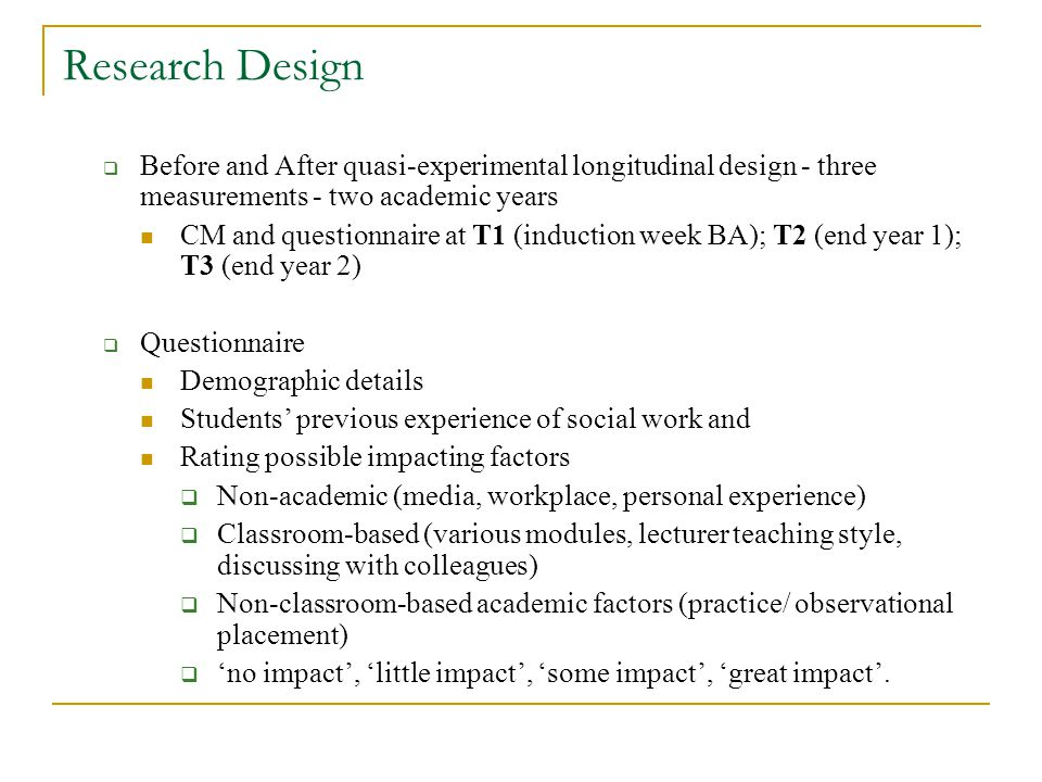 Research Design Before and After quasi-experimental longitudinal design - three measurements - two academic years CM and questionnaire at T1 (induction week BA); T2 (end year 1); T3 (end year 2) Questionnaire Demographic details Students previous experience of social work and Rating possible impacting factors Non-academic (media, workplace, personal experience) Classroom-based (various modules, lecturer teaching style, discussing with colleagues) Non-classroom-based academic factors (practice/ observational placement) no impact, little impact, some impact, great impact.