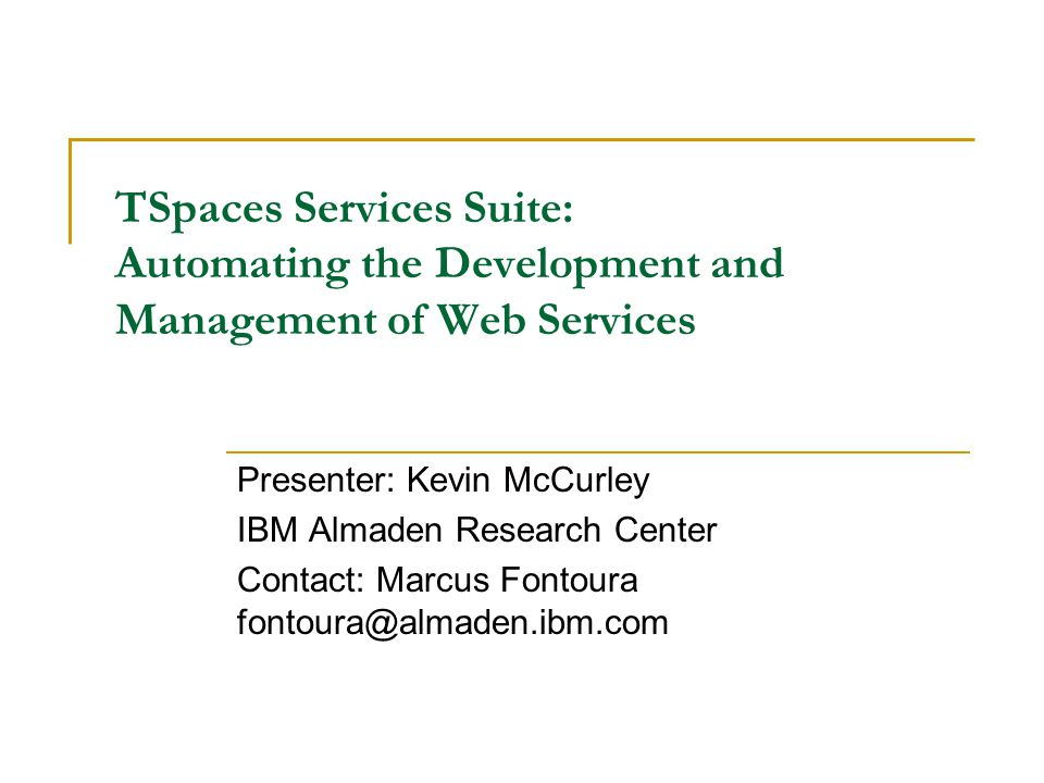 TSpaces Services Suite: Automating the Development and Management of Web Services Presenter: Kevin McCurley IBM Almaden Research Center Contact: Marcus Fontoura fontoura@almaden.ibm.com
