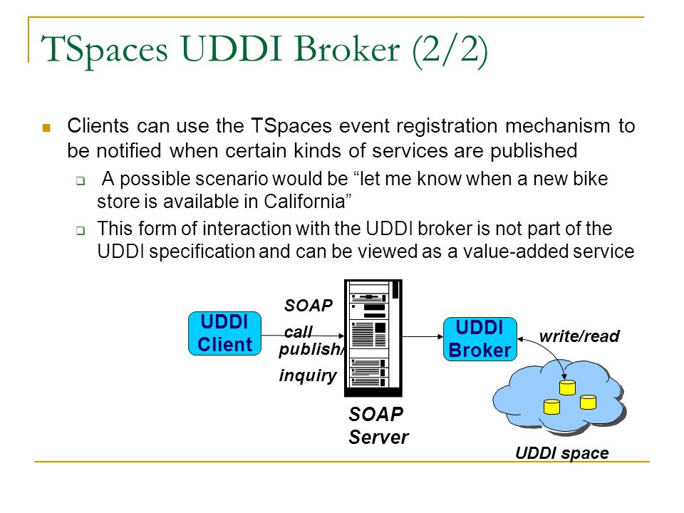 TSpaces UDDI Broker (2/2) UDDI space UDDI Client publish/ inquiry SOAP Server SOAP call UDDI Broker write/read Clients can use the TSpaces event registration mechanism to be notified when certain kinds of services are published A possible scenario would be let me know when a new bike store is available in California This form of interaction with the UDDI broker is not part of the UDDI specification and can be viewed as a value-added service