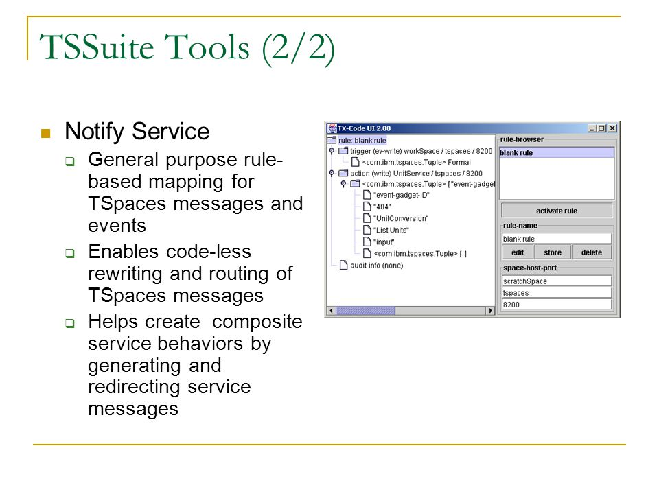 TSSuite Tools (2/2) Notify Service General purpose rule- based mapping for TSpaces messages and events Enables code-less rewriting and routing of TSpaces messages Helps create composite service behaviors by generating and redirecting service messages